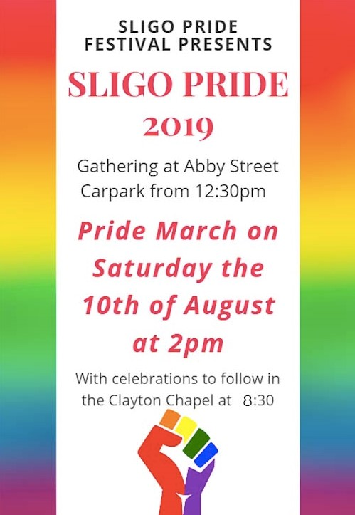 Rainbow poster  SLIGO PRIDE FESTIVAL PRESENTS… SLIGO PRIDE 2019 gathering at abbey street car park from 12:30. Saturday the 10th of august  Gathering at ABBEY STREET CARPARK from 12.30pm Pride March Saturday, 10th August @ 2pm With Sligo Pride Block Party taking over the Stage at Sligo Summer Festival. With celebration to follow in Clayton Chapel.