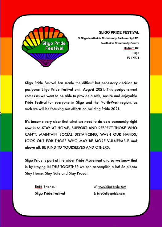 Sligo Pride Committee has made the tough decision to postpone Sligo Pride Festival until August 2021. This postponement comes as we want to be able to provide a safe, secure and enjoyable Pride Festival for everyone in Sligo and the North-West region, as such we will be focusing on building for Pride 2021.  It's become very clear that what we need to do as a community right now is to STAY AT HOME, SUPPORT THOSE WHO CAN'T, MAINTAIN SOCIAL DISTANCING, WASH OUR HANDS, LOOK OUT FOR THOSE WHO MAY BE MORE VULNERABLE and above all, BE KIND TO YOURSELVES AND OTHERS.  Sligo Pride is part of the wider Pride Movement and so we know that in staying IN THIS TOGETHER we can accomplish a lot! So please Stay Home, Stay Safe and Stay Proud!  Bród Shona, Sligo Pride Festival  W: www.sligopride.com E: info@sligopride.com