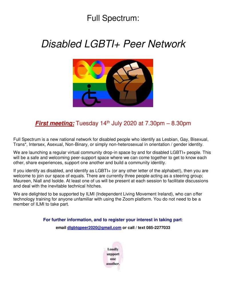 "Full Spectrum:  Disabled LGBTI+ Peer Network  Image 1: ""A wheelchair symbol, an Infinity sign and a raised fist all share a rainbow flag background""  First meeting: Tuesday 14th July 2020 at 7.30pm – 8.30pm  Full Spectrum is a new national network for disabled people who identify as Lesbian, Gay, Bisexual, Trans*, Intersex, Asexual, Non-Binary, or simply non-heterosexual in orientation / gender identity.  We are launching a regular virtual community drop-in space by and for disabled LGBTI+ people. This will be a safe and welcoming peer-support space where we can come together to get to know each other, share experiences, support one another and build a community identity.  If you identify as disabled, and identify as LGBTI+ (or any other letter of the alphabet!), then you are welcome to join our space of equals. There are currently three people acting as a steering group; Maureen, Niall and Isolde. At least one of us will be present at each session to facilitate discussions and deal with the inevitable technical hitches. We are delighted to be supported by ILMI (Independent Living Movement Ireland), who can offer technology training for anyone unfamiliar with using the Zoom platform. You do not need to be a member of ILMI to take part.  For further information, and to register your interest in taking part: email dlgbtqpeer2020@gmail.com or call / text 085-2277033  * For screen-reader users, the email address is d l g b t q peer 20 20 at g mail dot com – all lower case  Image 2: ""The text ""Loudly support one another"" over a pale pink swirl"""