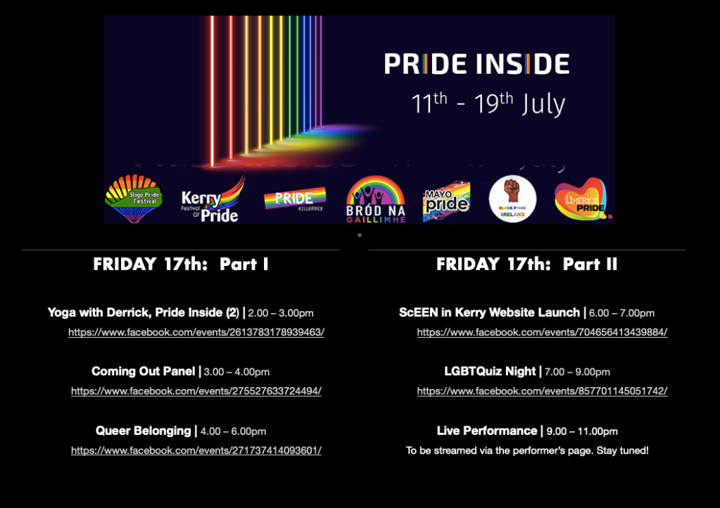 PRIDE INSIDE: 11th – 19th July  FRIDAY 17th  Yoga with Derrick Pride Inside (2) | 2.00 – 3.00pm https://www.facebook.com/events/2613783178939463/  Coming Out | 3.00 – 4.00pm https://www.facebook.com/events/275527633724494/  Queer Belonging | 4.00 – 6.00pm https://www.facebook.com/events/271737414093601/  ScEEN in Kerry Website Launch | 6.00 – 7.00pm https://www.facebook.com/events/704656413439884/  LGBTQuiz Night | 19:00 – 21:00 https://www.facebook.com/events/857701145051742/  Live Performance | 21:00 – 23:00 To be streamed via the Performer's Facebook Page and social media. Stay tuned.
