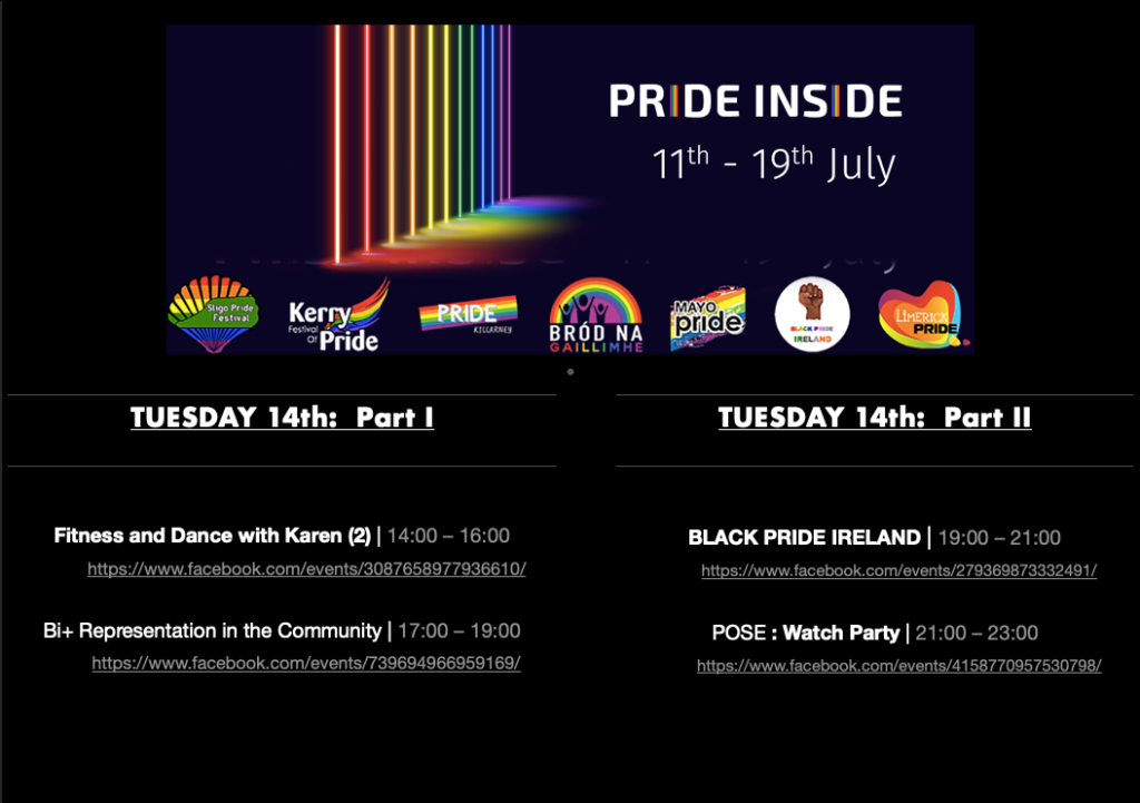 PRIDE INSIDE: 11th – 19th July  Logos from Sligo Pride Festival, Kerry Pride, Killarney Pride, Galway Community Pride, Mayo Pride, Black Pride Ireland, Limerick LGBTQ Pride  TUESDAY 14th:  Part 1  Fitness and Dance with Karen (2)  |  14:00 – 16:00  https://www.facebook.com/events/3087658977936610/  Bi+ Representation in the Community | 17:00 – 19:00 https://www.facebook.com/events/739694966959169/  TUESDAY 14th: Part 2  Black Pride Ireland | 19:00 – 21:00 https://www.facebook.com/events/279369873332491/  Pose: Watch Party | 21:00 – 23:00 https://www.facebook.com/events/4158770957530798/