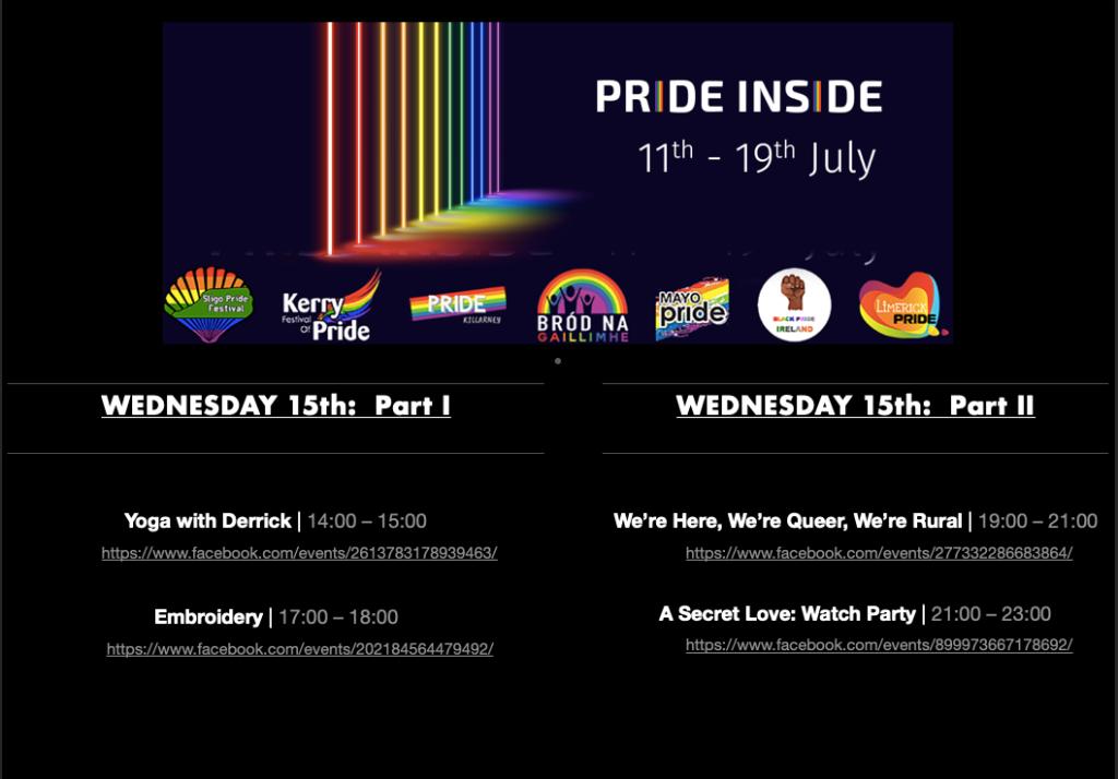 PRIDE INSIDE: 11th - 19th July  Pride logos for Sligo Pride Festival, Kerry Pride, Killarney Pride, Galway Community Pride, Mayo Pride, Black Pride Ireland, Limerick LGBTQ Pride  WEDNESDAY 15th: Part 1  Yoga with Derrick Pride Inside (1) | 14:00 – 15:00 https://www.facebook.com/events/2613783178939463/  Embroidery | 17:00 – 18:00 https://www.facebook.com/events/202184564479492/  WEDNESDAY 15th: Part 2  We're Here, We're Queer, We're Rural | 19:00 – 21:00 https://www.facebook.com/events/277332286683864/  A Secret Love: Watch Party | 21:00 –23:00 https://www.facebook.com/events/899973667178692/