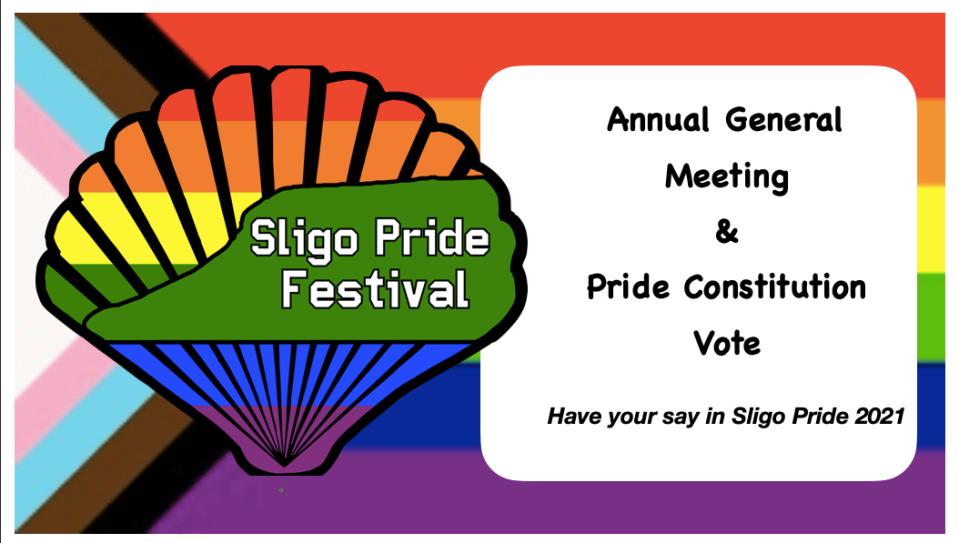 "Sligo Pride Festival logo with text reading: ""Annual General Meeting & Pride Constitution Vote: Have your say in Sligo Pride 2021"" mounted on Progressive Pride Flag background"